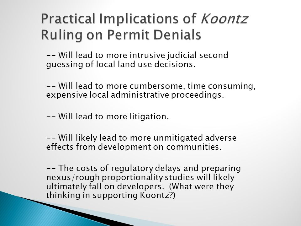 Practical Implications of Koontz Ruling on Permit Denials -- Will lead to more intrusive judicial second guessing of local land use decisions. -- Will