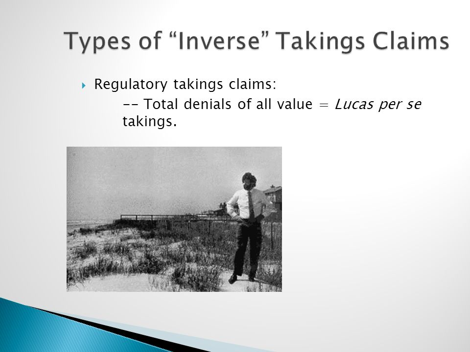 "Types of ""Inverse"" Takings Claims  Regulatory takings claims: -- Total denials of all value = Lucas per se takings."