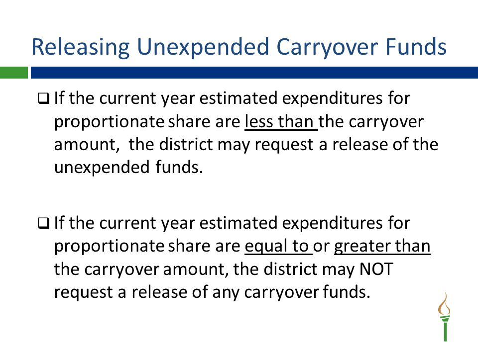Releasing Unexpended Carryover Funds  If the current year estimated expenditures for proportionate share are less than the carryover amount, the district may request a release of the unexpended funds.