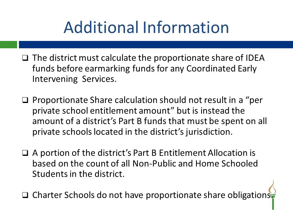 Additional Information  The district must calculate the proportionate share of IDEA funds before earmarking funds for any Coordinated Early Intervening Services.