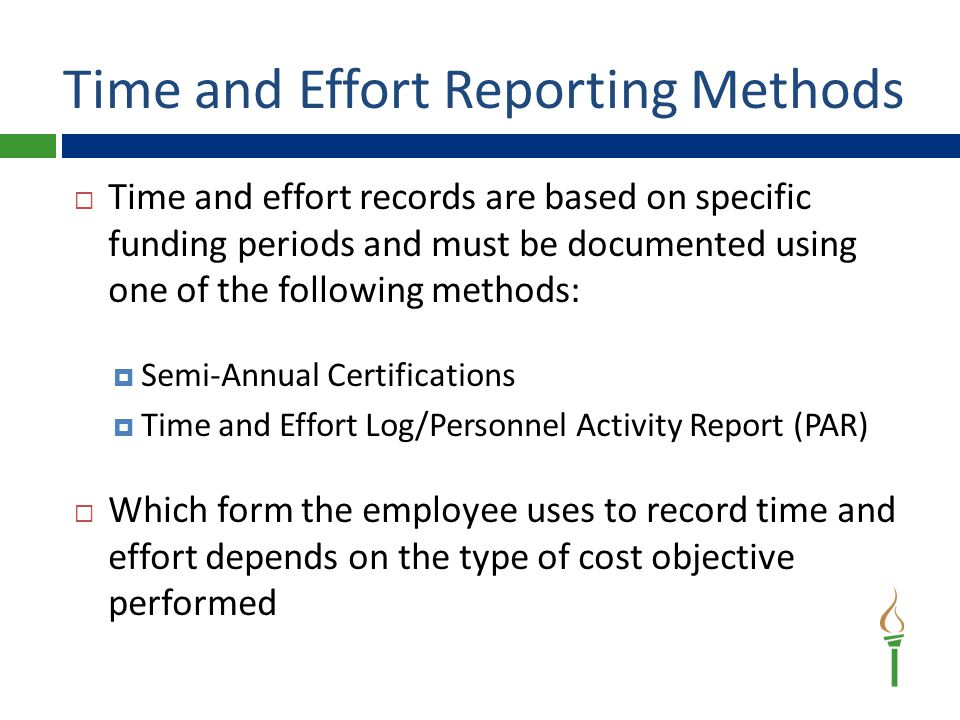 Time and Effort Reporting Methods  Time and effort records are based on specific funding periods and must be documented using one of the following methods:  Semi-Annual Certifications  Time and Effort Log/Personnel Activity Report (PAR)  Which form the employee uses to record time and effort depends on the type of cost objective performed