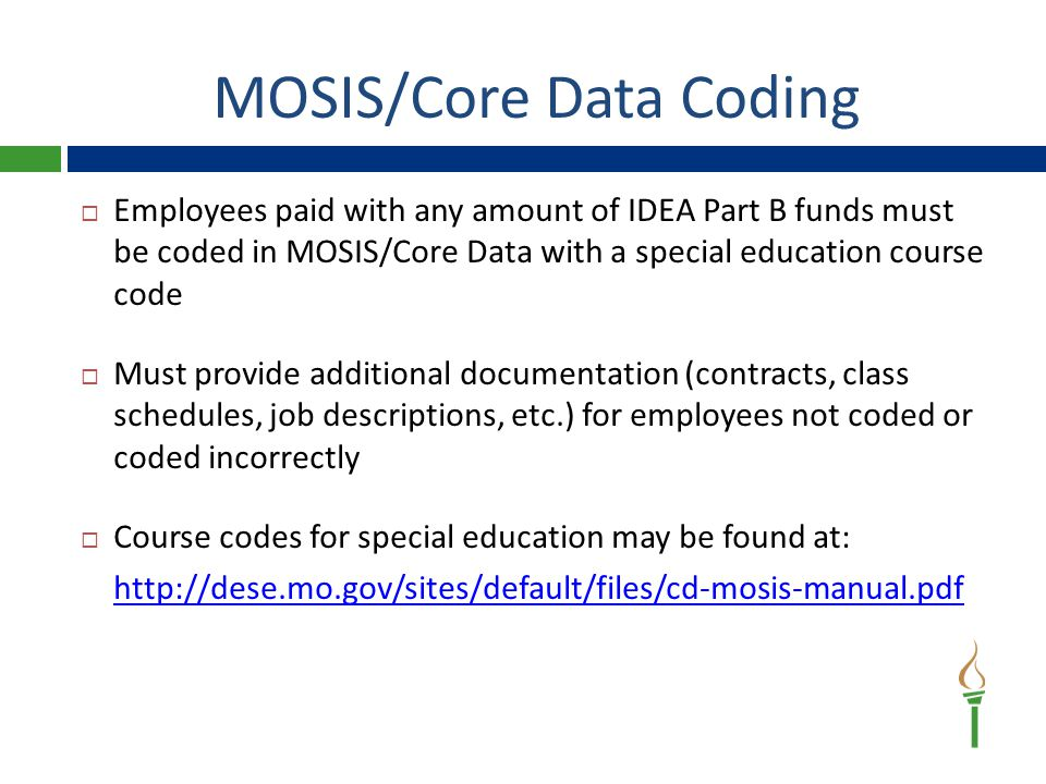 MOSIS/Core Data Coding  Employees paid with any amount of IDEA Part B funds must be coded in MOSIS/Core Data with a special education course code  Must provide additional documentation (contracts, class schedules, job descriptions, etc.) for employees not coded or coded incorrectly  Course codes for special education may be found at: http://dese.mo.gov/sites/default/files/cd-mosis-manual.pdf