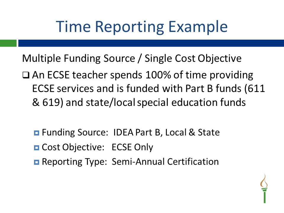 Time Reporting Example Multiple Funding Source / Single Cost Objective  An ECSE teacher spends 100% of time providing ECSE services and is funded with Part B funds (611 & 619) and state/local special education funds  Funding Source: IDEA Part B, Local & State  Cost Objective: ECSE Only  Reporting Type: Semi-Annual Certification