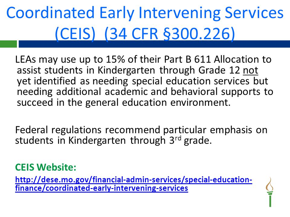 Funding may be used for:  Professional development for teachers and other staff to deliver academic instruction and behavioral interventions  Direct interventions (educational and behavioral evaluations, services, and supports)  Activities aligned with Elementary and Secondary Education Act (ESEA) funded activities; however they must be used to supplement and not supplant funds made available under the ESEA Examples:  Reading or math specialists to work with non-disabled students who have not reached grade-level proficiency in those subjects  After-school tutoring for non-disabled students who score below basic on statewide assessments (supplementing) CEIS