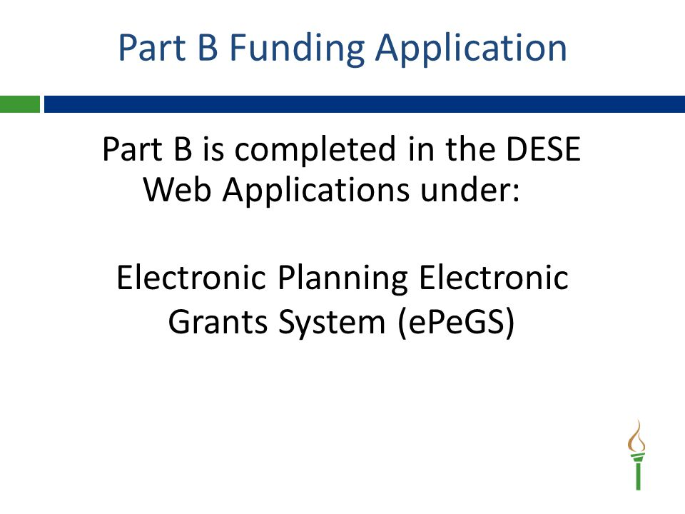 Part B is completed in the DESE Web Applications under: Electronic Planning Electronic Grants System (ePeGS) Part B Funding Application