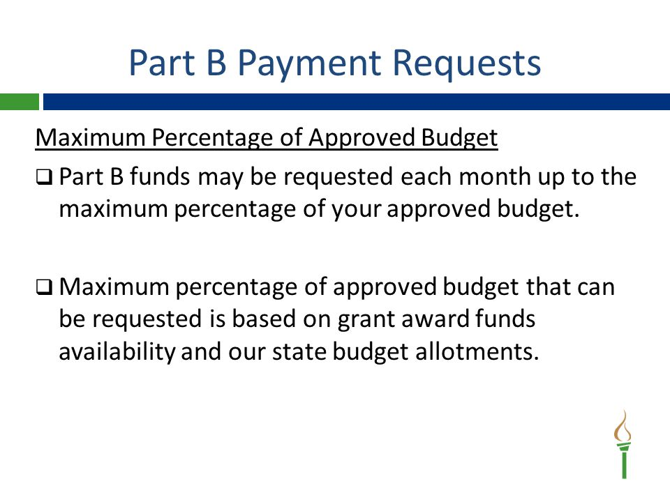 Part B Payment Requests Maximum Percentage of Approved Budget  Part B funds may be requested each month up to the maximum percentage of your approved budget.
