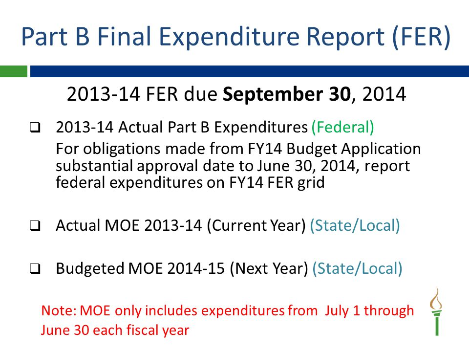 2013-14 FER due September 30, 2014  2013-14 Actual Part B Expenditures (Federal) For obligations made from FY14 Budget Application substantial approval date to June 30, 2014, report federal expenditures on FY14 FER grid  Actual MOE 2013-14 (Current Year) (State/Local)  Budgeted MOE 2014-15 (Next Year) (State/Local) Note: MOE only includes expenditures from July 1 through June 30 each fiscal year Part B Final Expenditure Report (FER)