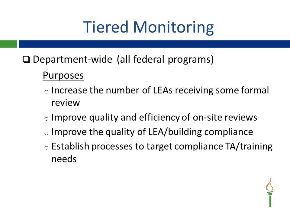 Tiered Monitoring  Department-wide (all federal programs) Purposes o Increase the number of LEAs receiving some formal review o Improve quality and efficiency of on-site reviews o Improve the quality of LEA/building compliance o Establish processes to target compliance TA/training needs