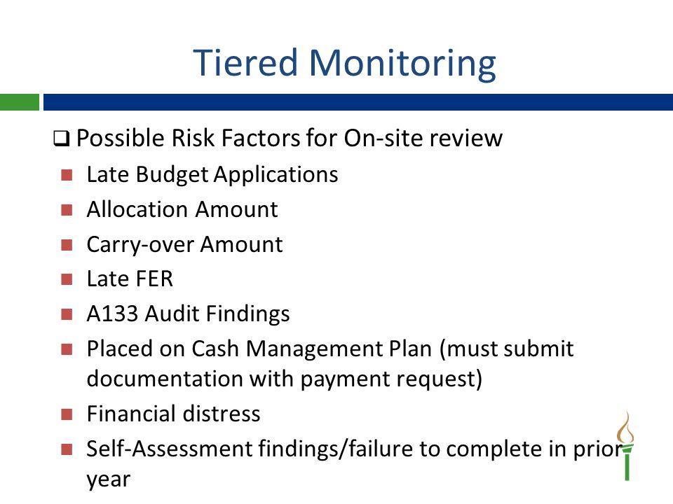 Tiered Monitoring  Possible Risk Factors for On-site review Late Budget Applications Allocation Amount Carry-over Amount Late FER A133 Audit Findings Placed on Cash Management Plan (must submit documentation with payment request) Financial distress Self-Assessment findings/failure to complete in prior year