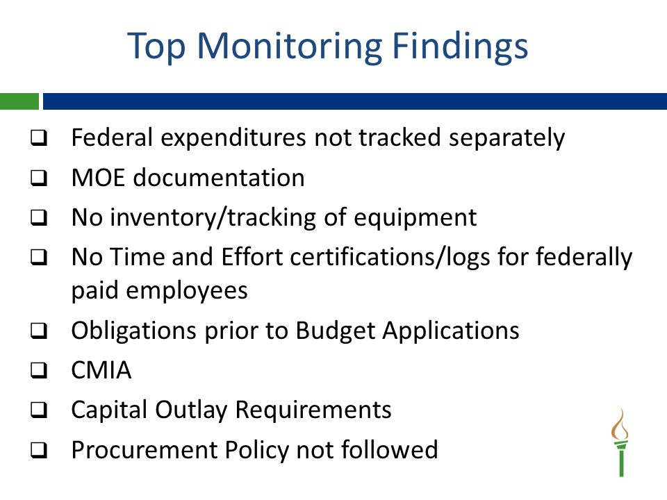 Top Monitoring Findings  Federal expenditures not tracked separately  MOE documentation  No inventory/tracking of equipment  No Time and Effort certifications/logs for federally paid employees  Obligations prior to Budget Applications  CMIA  Capital Outlay Requirements  Procurement Policy not followed