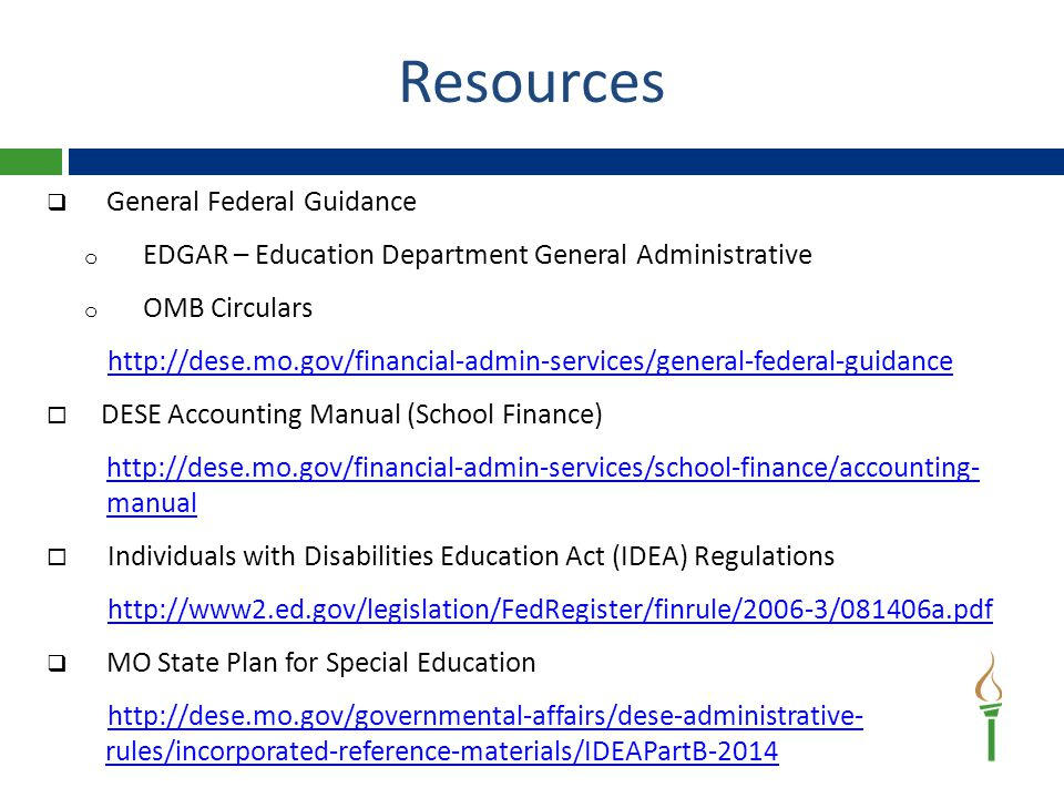 Resources  General Federal Guidance o EDGAR – Education Department General Administrative o OMB Circulars http://dese.mo.gov/financial-admin-services/general-federal-guidance  DESE Accounting Manual (School Finance) http://dese.mo.gov/financial-admin-services/school-finance/accounting- manual  Individuals with Disabilities Education Act (IDEA) Regulations http://www2.ed.gov/legislation/FedRegister/finrule/2006-3/081406a.pdf  MO State Plan for Special Education http://dese.mo.gov/governmental-affairs/dese-administrative- rules/incorporated-reference-materials/IDEAPartB-2014