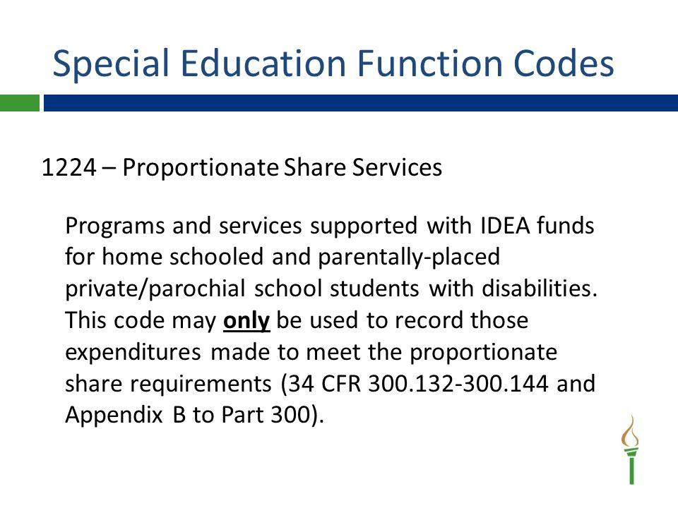 Special Education Function Codes 1224 – Proportionate Share Services Programs and services supported with IDEA funds for home schooled and parentally-placed private/parochial school students with disabilities.
