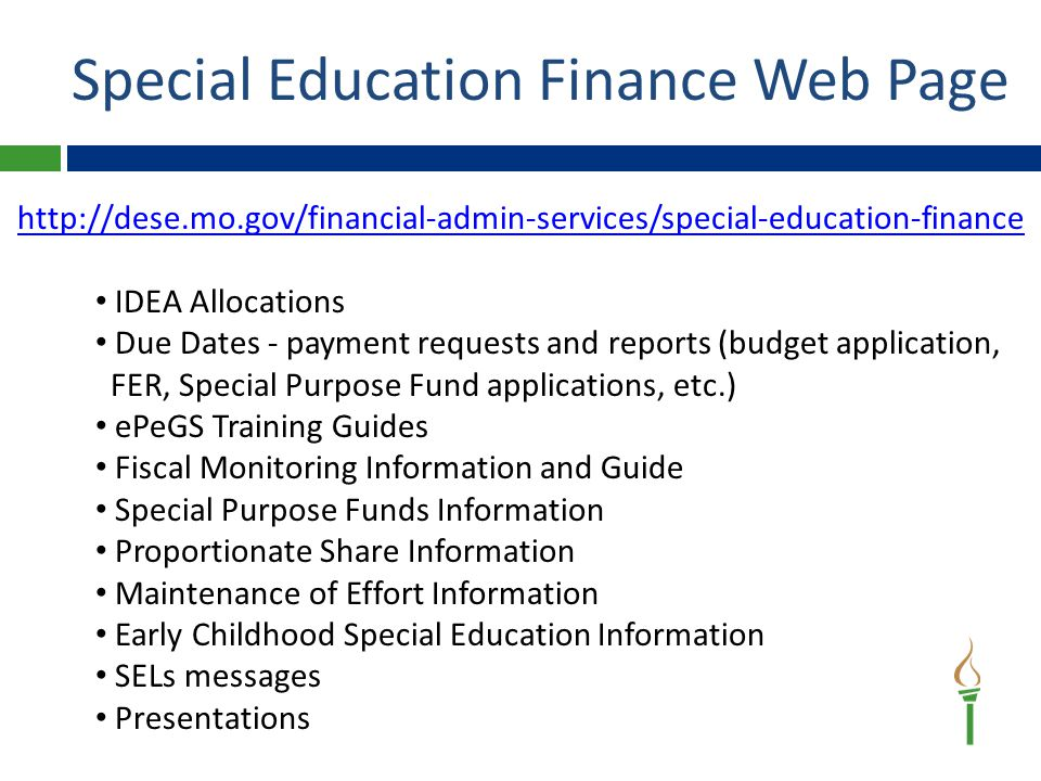 http://dese.mo.gov/financial-admin-services/special-education-finance IDEA Allocations Due Dates - payment requests and reports (budget application, FER, Special Purpose Fund applications, etc.) ePeGS Training Guides Fiscal Monitoring Information and Guide Special Purpose Funds Information Proportionate Share Information Maintenance of Effort Information Early Childhood Special Education Information SELs messages Presentations Special Education Finance Web Page