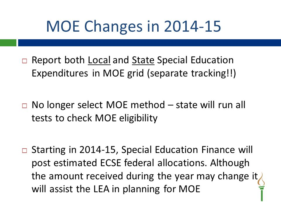 MOE Changes in 2014-15  Report both Local and State Special Education Expenditures in MOE grid (separate tracking!!)  No longer select MOE method – state will run all tests to check MOE eligibility  Starting in 2014-15, Special Education Finance will post estimated ECSE federal allocations.