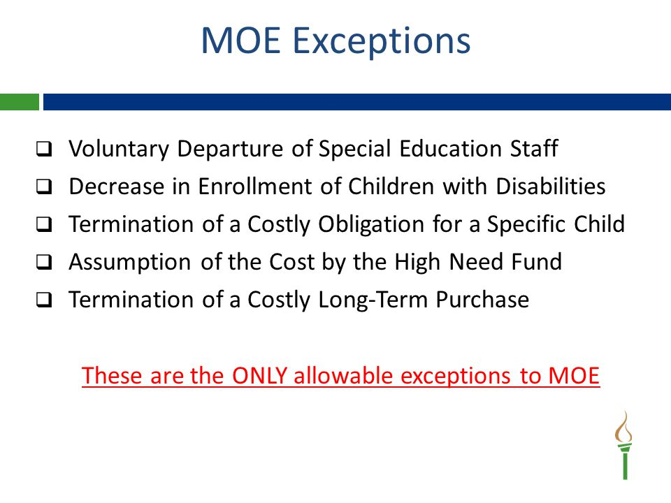 Voluntary Departure of Special Education Staff  Decrease in Enrollment of Children with Disabilities  Termination of a Costly Obligation for a Specific Child  Assumption of the Cost by the High Need Fund  Termination of a Costly Long-Term Purchase These are the ONLY allowable exceptions to MOE MOE Exceptions