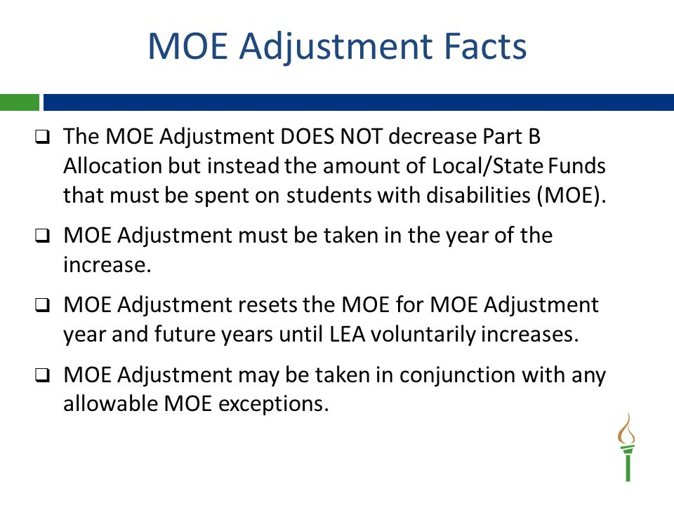 MOE Adjustment Facts  The MOE Adjustment DOES NOT decrease Part B Allocation but instead the amount of Local/State Funds that must be spent on students with disabilities (MOE).