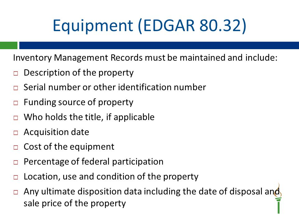 Equipment (EDGAR 80.32) Inventory Management Records must be maintained and include:  Description of the property  Serial number or other identification number  Funding source of property  Who holds the title, if applicable  Acquisition date  Cost of the equipment  Percentage of federal participation  Location, use and condition of the property  Any ultimate disposition data including the date of disposal and sale price of the property