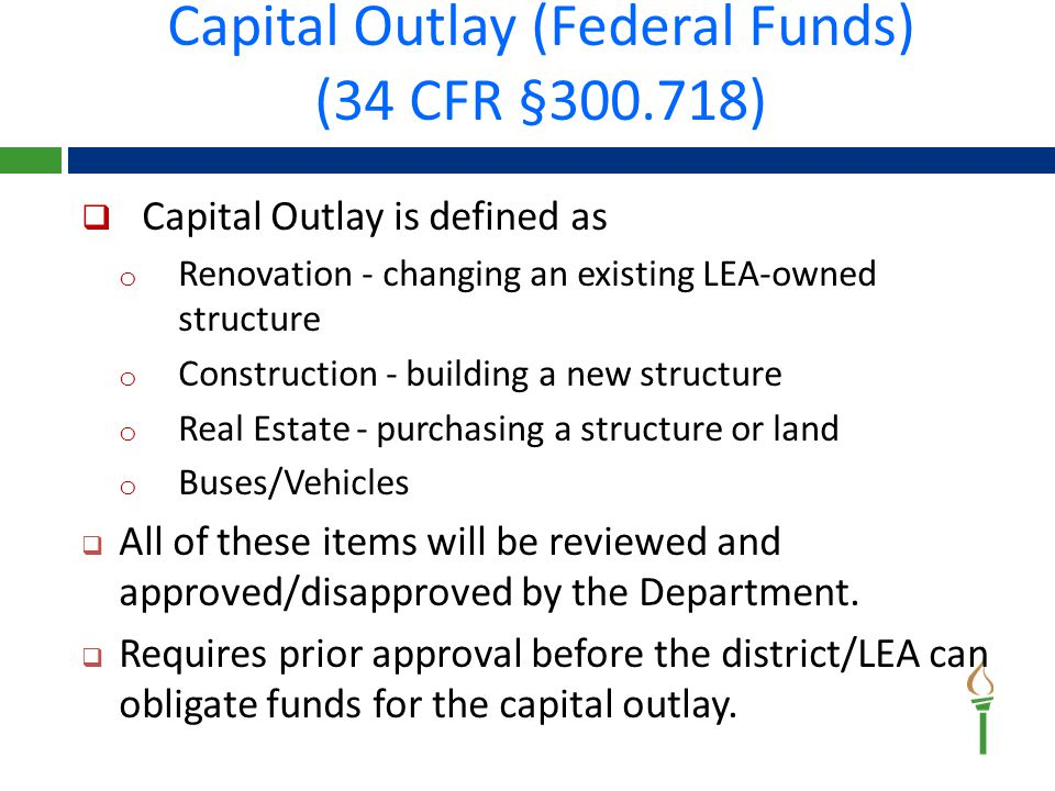 Capital Outlay (Federal Funds) (34 CFR §300.718)  Capital Outlay is defined as o Renovation - changing an existing LEA‐owned structure o Construction - building a new structure o Real Estate - purchasing a structure or land o Buses/Vehicles  All of these items will be reviewed and approved/disapproved by the Department.