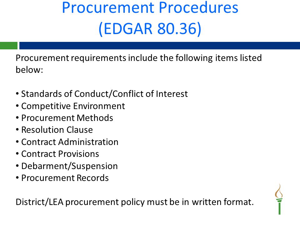 Procurement Procedures (EDGAR 80.36) Procurement requirements include the following items listed below: Standards of Conduct/Conflict of Interest Competitive Environment Procurement Methods Resolution Clause Contract Administration Contract Provisions Debarment/Suspension Procurement Records District/LEA procurement policy must be in written format.