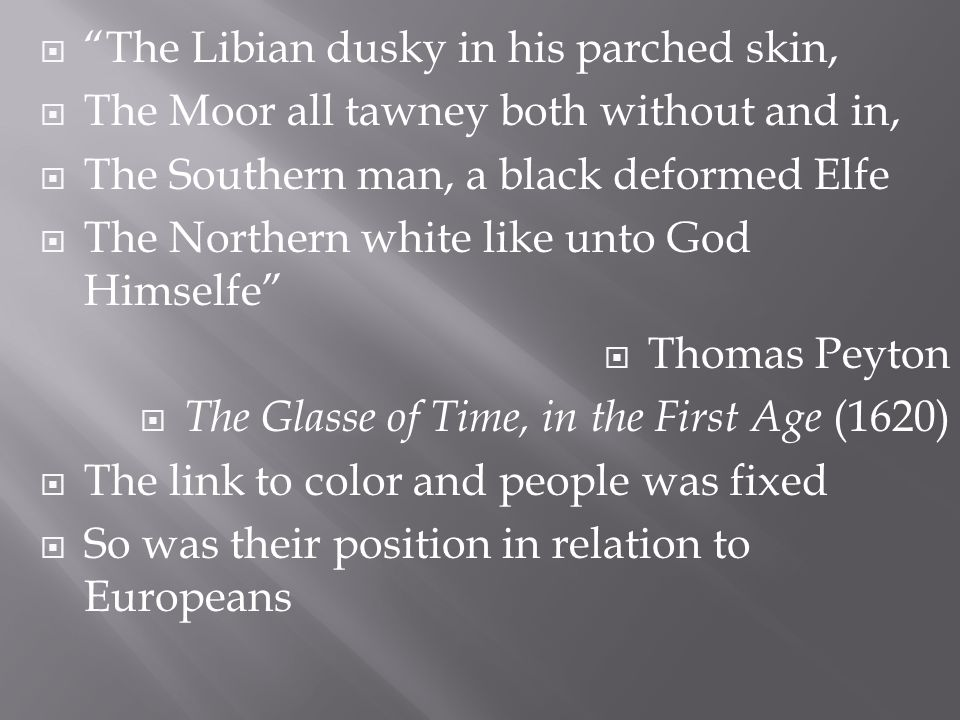  The Libian dusky in his parched skin,  The Moor all tawney both without and in,  The Southern man, a black deformed Elfe  The Northern white like unto God Himselfe  Thomas Peyton  The Glasse of Time, in the First Age (1620)  The link to color and people was fixed  So was their position in relation to Europeans