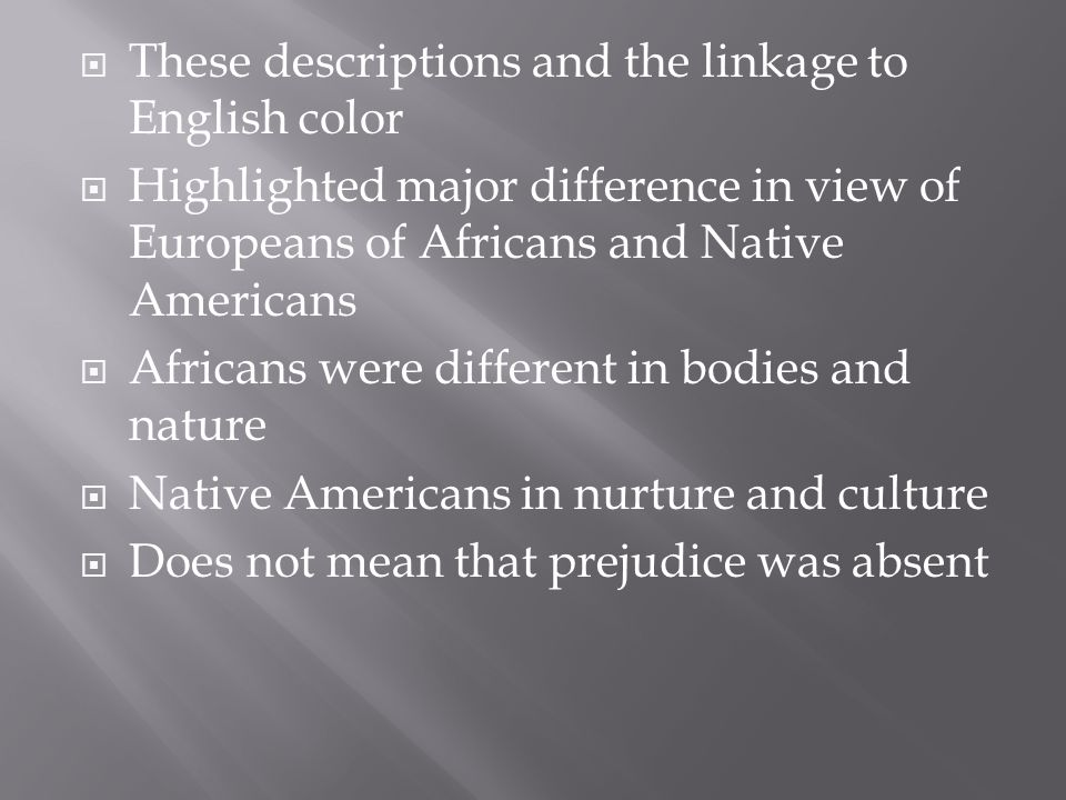  These descriptions and the linkage to English color  Highlighted major difference in view of Europeans of Africans and Native Americans  Africans were different in bodies and nature  Native Americans in nurture and culture  Does not mean that prejudice was absent