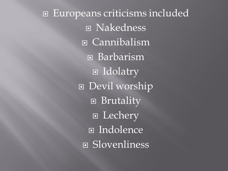  Europeans criticisms included  Nakedness  Cannibalism  Barbarism  Idolatry  Devil worship  Brutality  Lechery  Indolence  Slovenliness