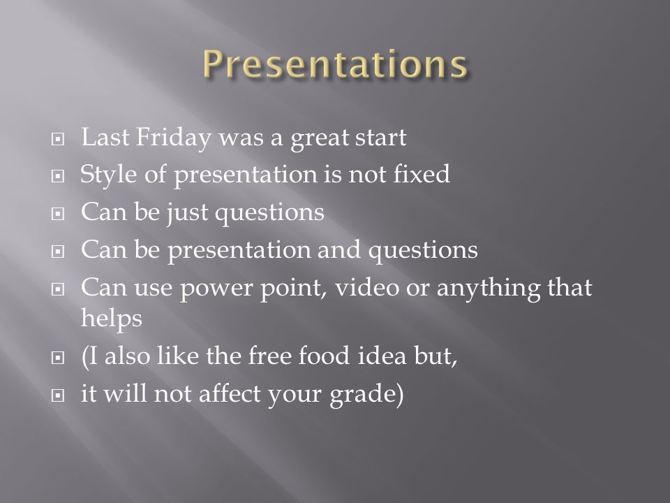  Last Friday was a great start  Style of presentation is not fixed  Can be just questions  Can be presentation and questions  Can use power point, video or anything that helps  (I also like the free food idea but,  it will not affect your grade)