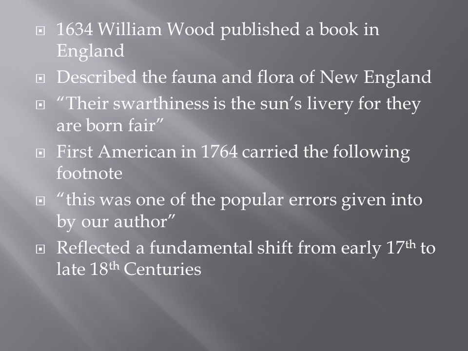 1634 William Wood published a book in England  Described the fauna and flora of New England  Their swarthiness is the sun's livery for they are born fair  First American in 1764 carried the following footnote  this was one of the popular errors given into by our author  Reflected a fundamental shift from early 17 th to late 18 th Centuries