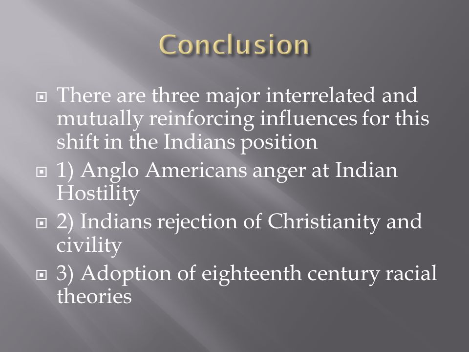  There are three major interrelated and mutually reinforcing influences for this shift in the Indians position  1) Anglo Americans anger at Indian Hostility  2) Indians rejection of Christianity and civility  3) Adoption of eighteenth century racial theories
