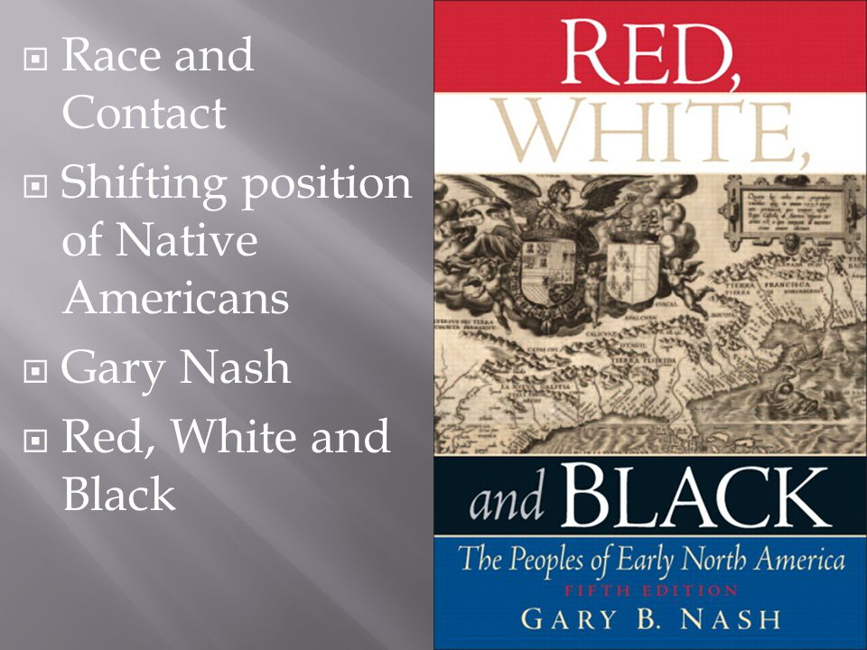  Race and Contact  Shifting position of Native Americans  Gary Nash  Red, White and Black