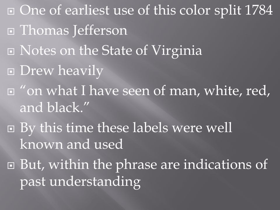  One of earliest use of this color split 1784  Thomas Jefferson  Notes on the State of Virginia  Drew heavily  on what I have seen of man, white, red, and black.  By this time these labels were well known and used  But, within the phrase are indications of past understanding