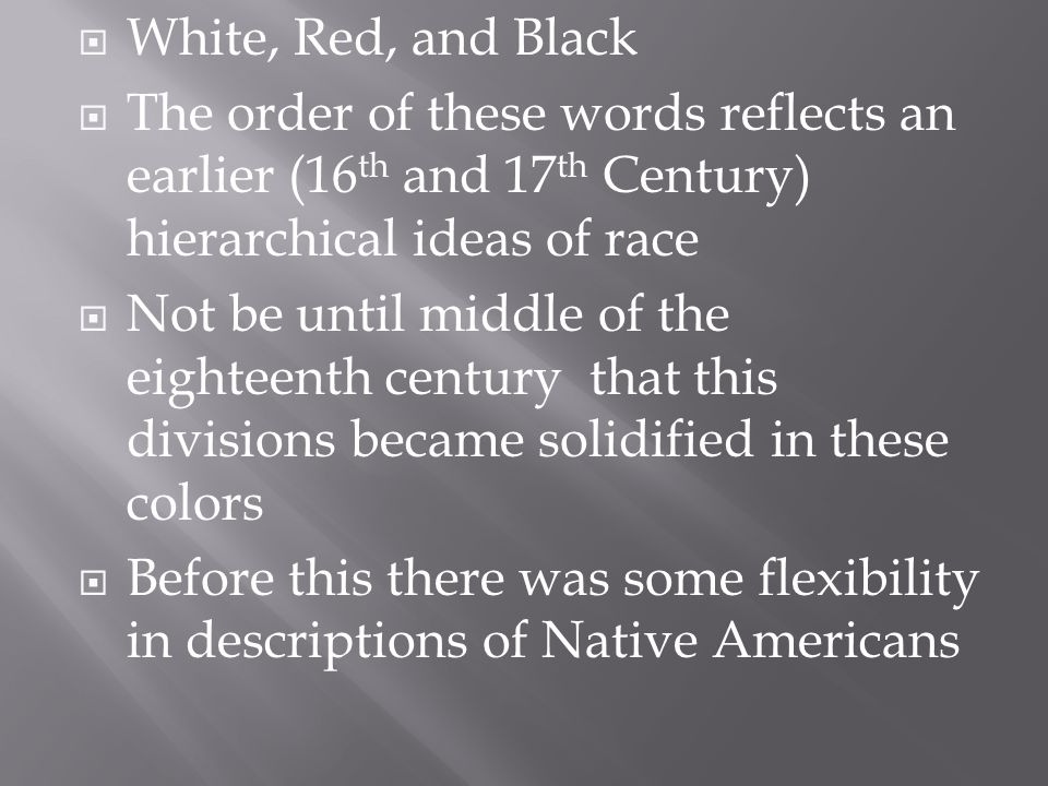  White, Red, and Black  The order of these words reflects an earlier (16 th and 17 th Century) hierarchical ideas of race  Not be until middle of the eighteenth century that this divisions became solidified in these colors  Before this there was some flexibility in descriptions of Native Americans