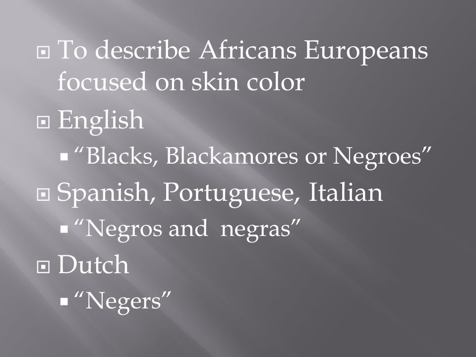  To describe Africans Europeans focused on skin color  English  Blacks, Blackamores or Negroes  Spanish, Portuguese, Italian  Negros and negras  Dutch  Negers