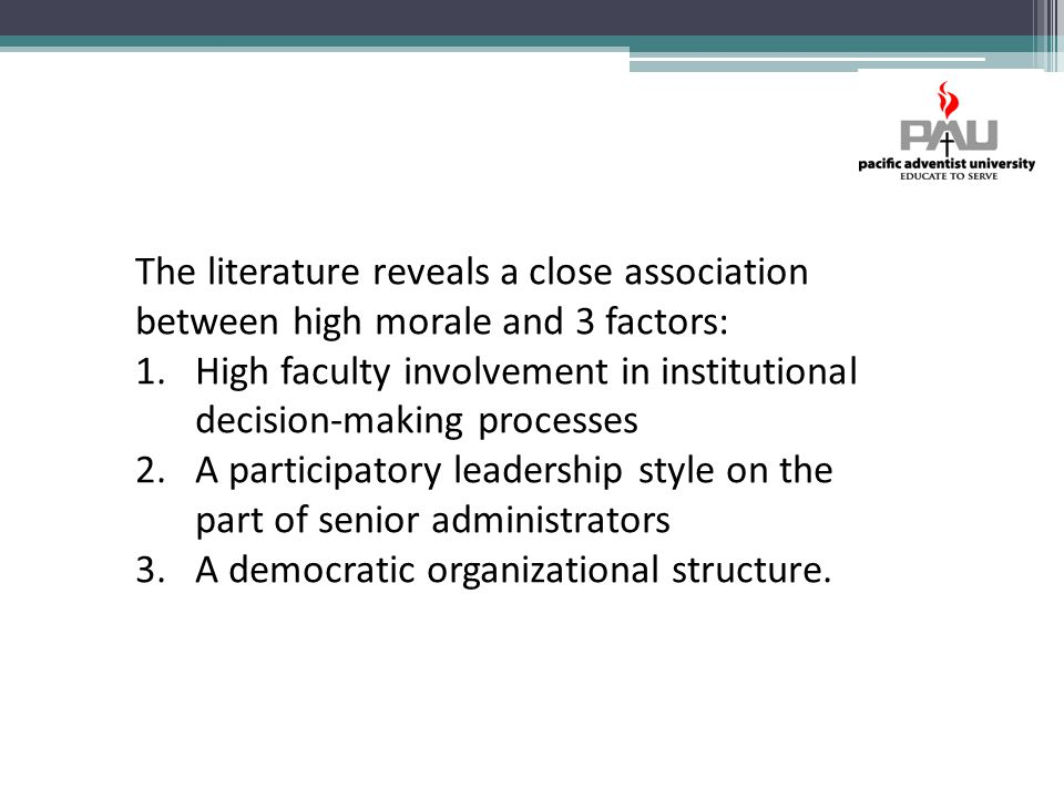 The literature reveals a close association between high morale and 3 factors: 1.High faculty involvement in institutional decision-making processes 2.A participatory leadership style on the part of senior administrators 3.A democratic organizational structure.