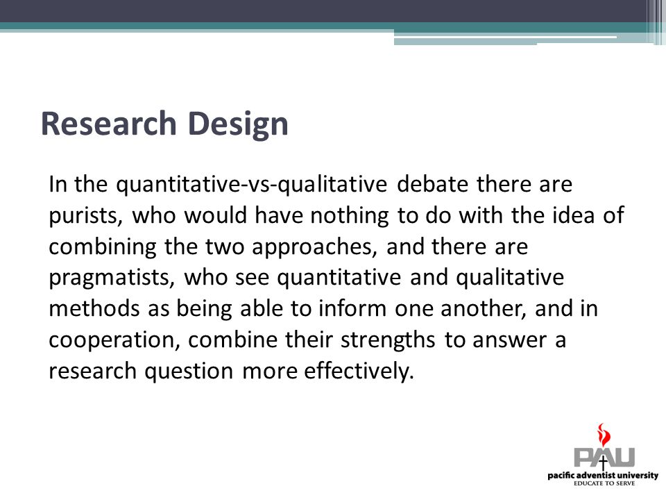 Research Design In the quantitative-vs-qualitative debate there are purists, who would have nothing to do with the idea of combining the two approaches, and there are pragmatists, who see quantitative and qualitative methods as being able to inform one another, and in cooperation, combine their strengths to answer a research question more effectively.