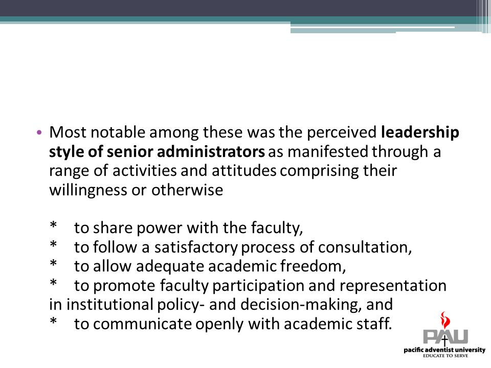 Most notable among these was the perceived leadership style of senior administrators as manifested through a range of activities and attitudes comprising their willingness or otherwise * to share power with the faculty, * to follow a satisfactory process of consultation, * to allow adequate academic freedom, * to promote faculty participation and representation in institutional policy- and decision-making, and * to communicate openly with academic staff.