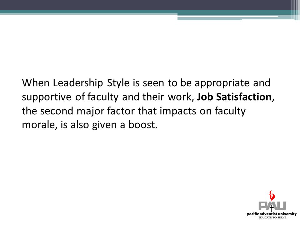 When Leadership Style is seen to be appropriate and supportive of faculty and their work, Job Satisfaction, the second major factor that impacts on faculty morale, is also given a boost.