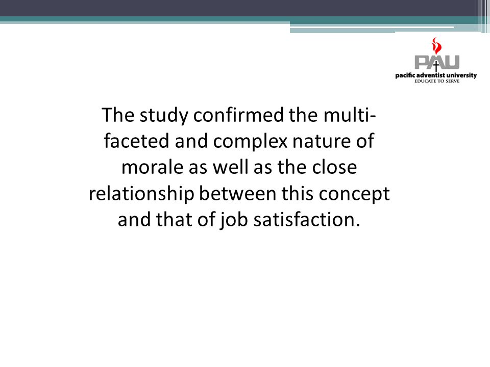 The study confirmed the multi- faceted and complex nature of morale as well as the close relationship between this concept and that of job satisfaction.