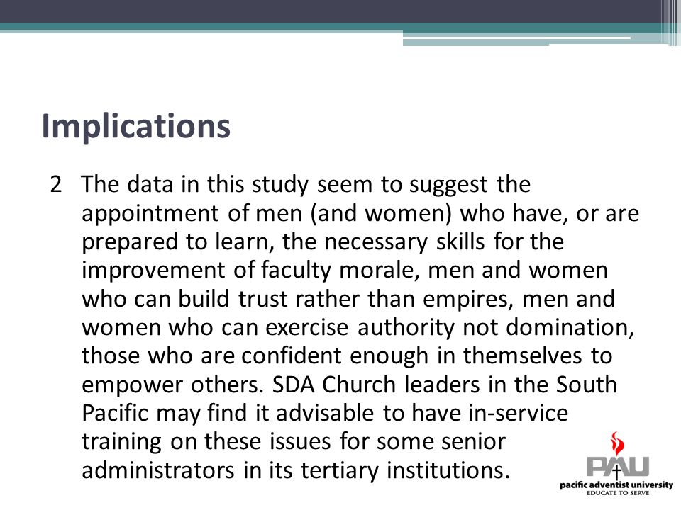 Implications 2 The data in this study seem to suggest the appointment of men (and women) who have, or are prepared to learn, the necessary skills for the improvement of faculty morale, men and women who can build trust rather than empires, men and women who can exercise authority not domination, those who are confident enough in themselves to empower others.