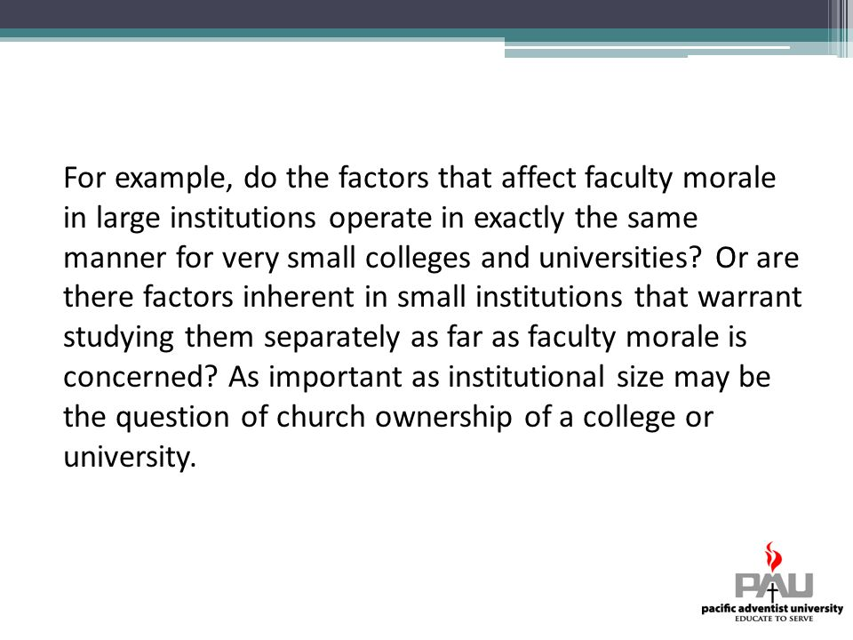 For example, do the factors that affect faculty morale in large institutions operate in exactly the same manner for very small colleges and universities.