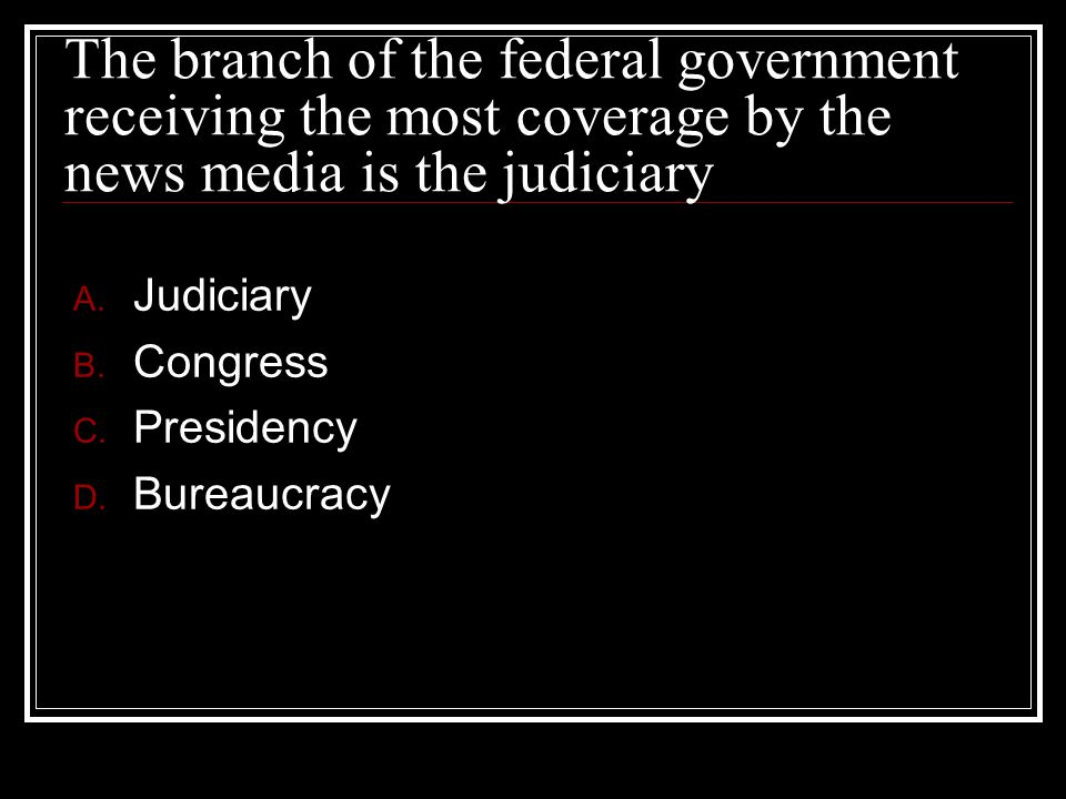 The branch of the federal government receiving the most coverage by the news media is the judiciary A. Judiciary B. Congress C. Presidency D. Bureaucr