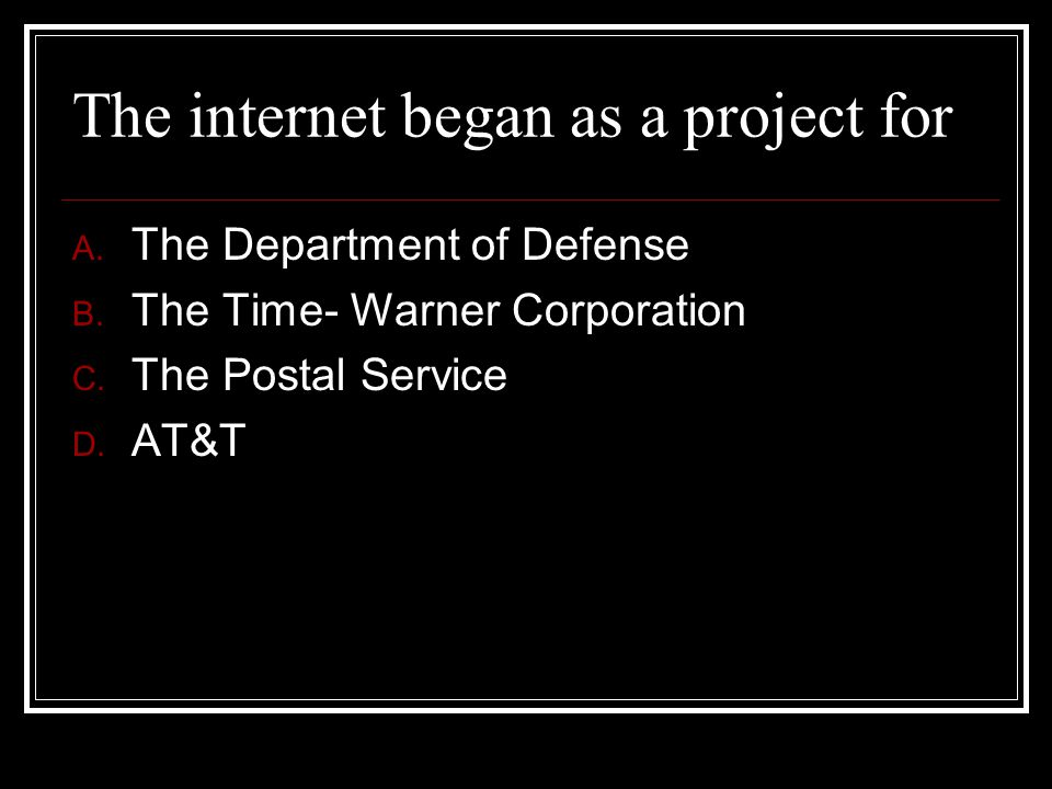 The internet began as a project for A. The Department of Defense B. The Time- Warner Corporation C. The Postal Service D. AT&T