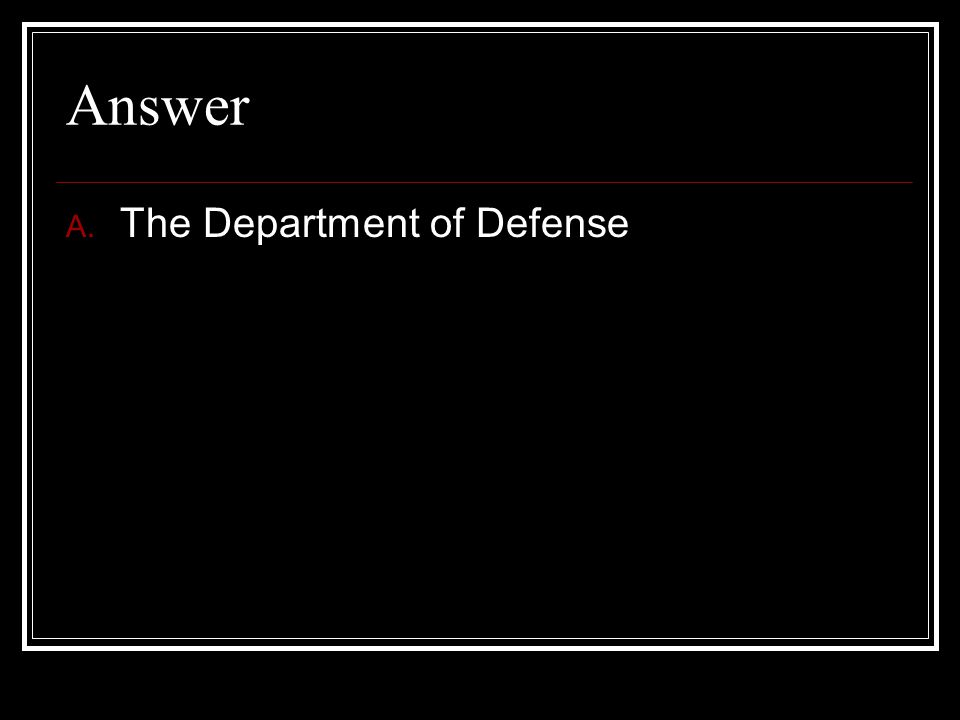 Answer A. The Department of Defense
