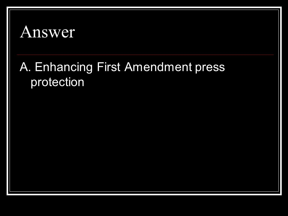 Answer A. Enhancing First Amendment press protection