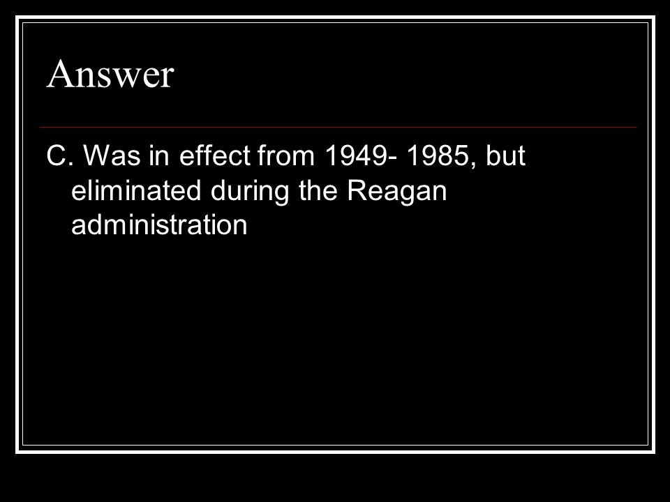 Answer C. Was in effect from 1949- 1985, but eliminated during the Reagan administration