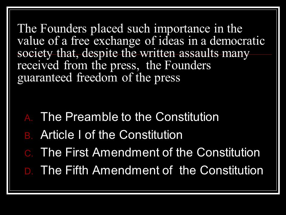 The Founders placed such importance in the value of a free exchange of ideas in a democratic society that, despite the written assaults many received