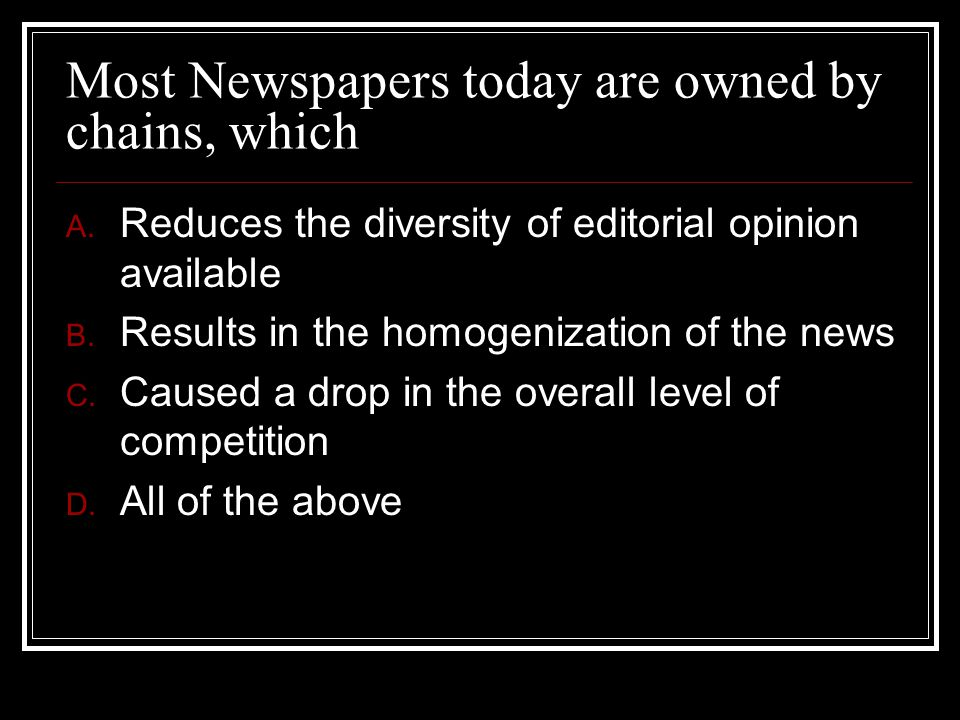 Most Newspapers today are owned by chains, which A. Reduces the diversity of editorial opinion available B. Results in the homogenization of the news