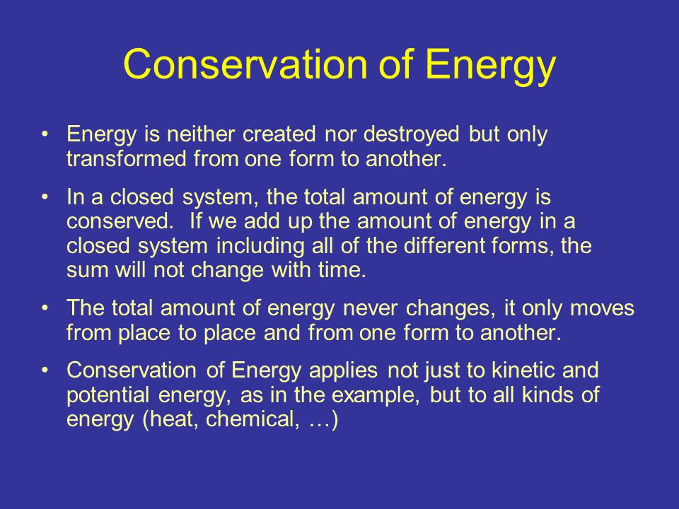 Conservation of Energy Energy is neither created nor destroyed but only transformed from one form to another. In a closed system, the total amount of