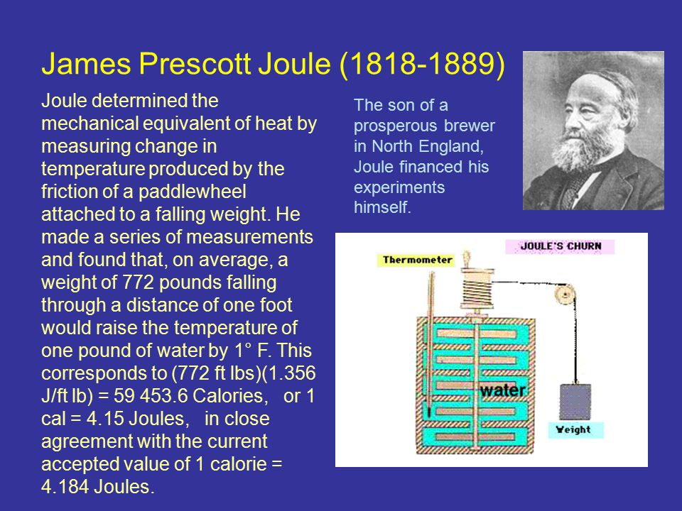 James Prescott Joule (1818-1889) Joule determined the mechanical equivalent of heat by measuring change in temperature produced by the friction of a paddlewheel attached to a falling weight.