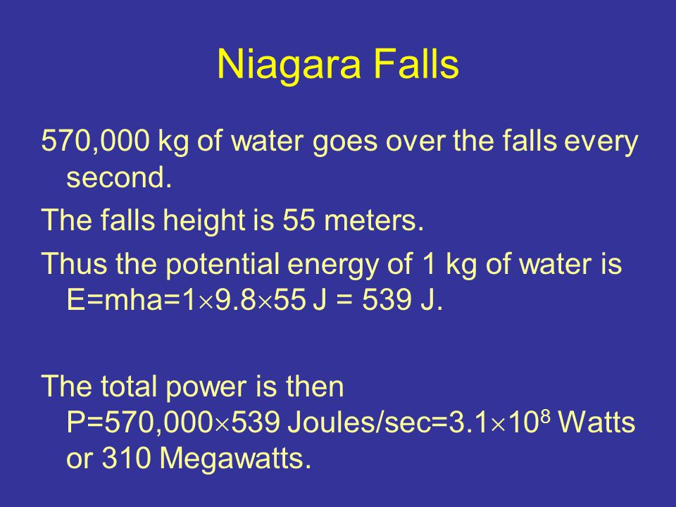 Niagara Falls 570,000 kg of water goes over the falls every second. The falls height is 55 meters. Thus the potential energy of 1 kg of water is E=mha